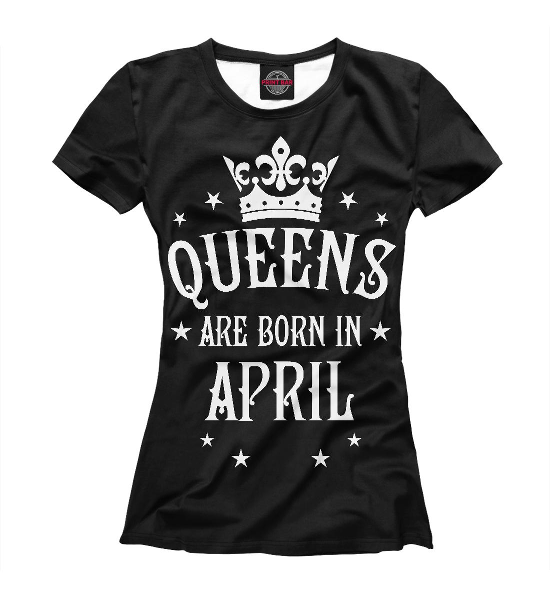 Купить Королевы рождаются в апреле, Printbar, Футболки, DRZ-941323-fut-1