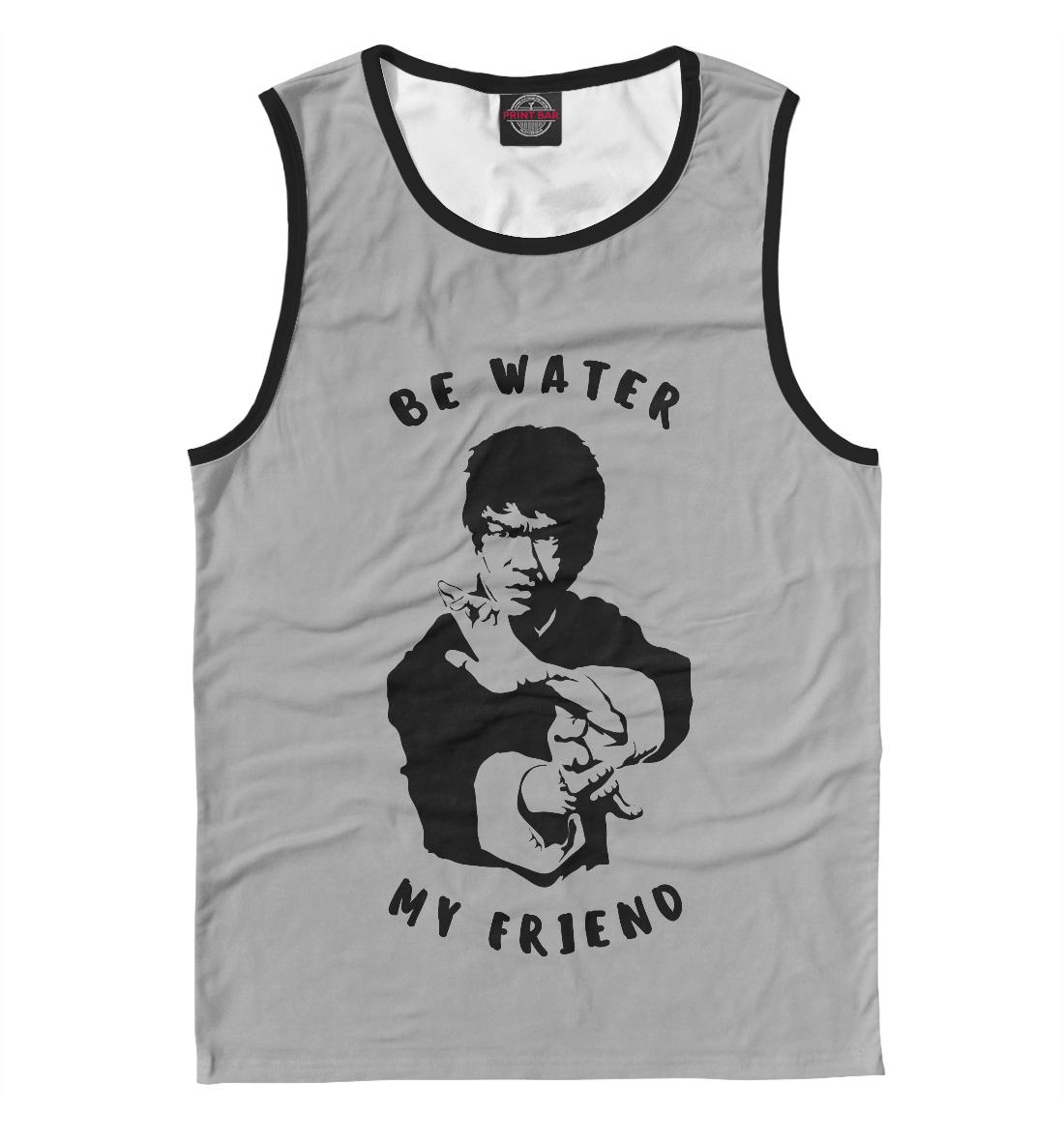 Be Water My Friend be water my friend