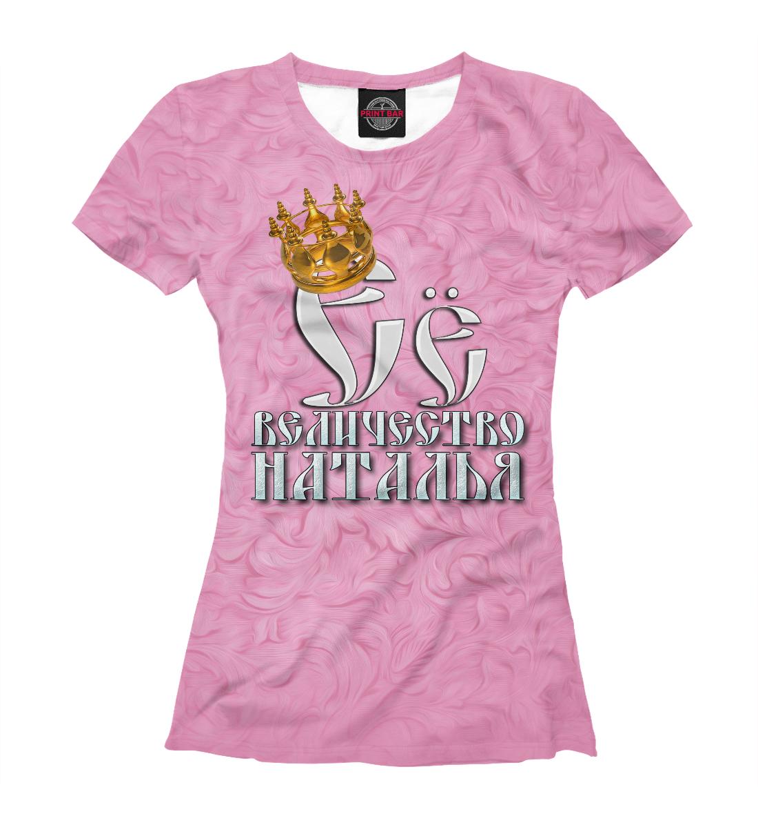 Купить Её величество Наталья, Printbar, Футболки, IMR-369832-fut-1
