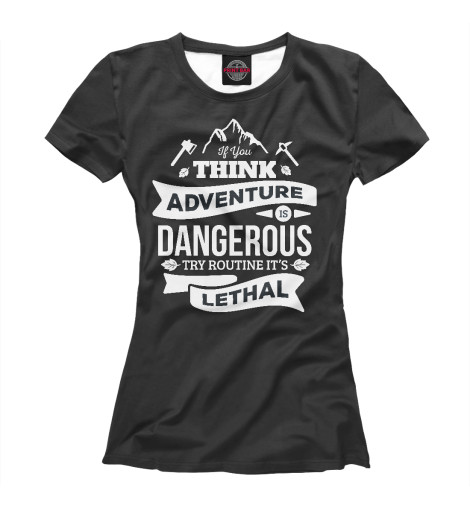 Футболка Print Bar If you think adventure is dangerous try routine it's lethal