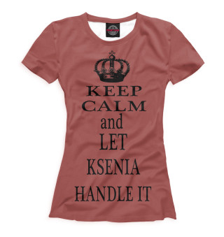 Женская футболка Keep Calm and Let Ksenia Handle It