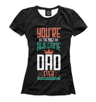 Женская Футболка You're The Most Awesome Dad Ever Happy Father's Day