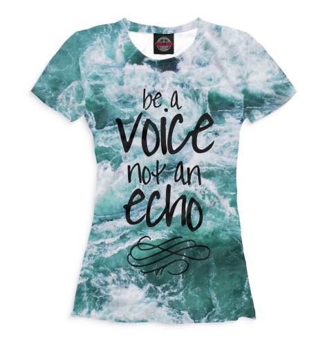 Женская футболка Be a Voice - Not an Echo