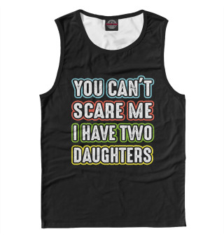 Мужская майка You can't scare me I have 2 daughters