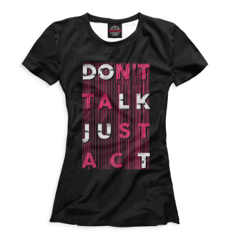 Женская  Don't Talk Just Act